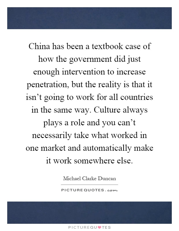 China has been a textbook case of how the government did just enough intervention to increase penetration, but the reality is that it isn't going to work for all countries in the same way. Culture always plays a role and you can't necessarily take what worked in one market and automatically make it work somewhere else Picture Quote #1