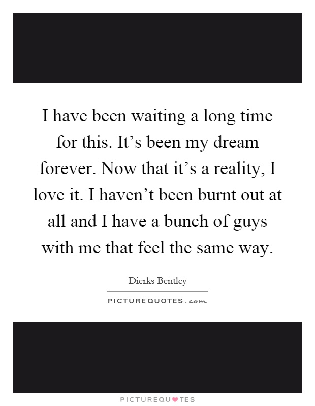 I have been waiting a long time for this. It's been my dream forever. Now that it's a reality, I love it. I haven't been burnt out at all and I have a bunch of guys with me that feel the same way Picture Quote #1