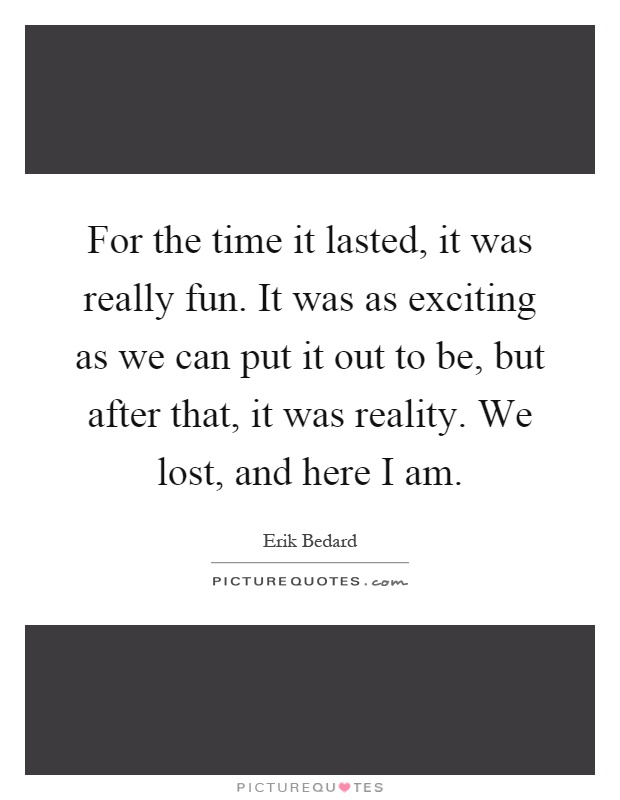 For the time it lasted, it was really fun. It was as exciting as we can put it out to be, but after that, it was reality. We lost, and here I am Picture Quote #1