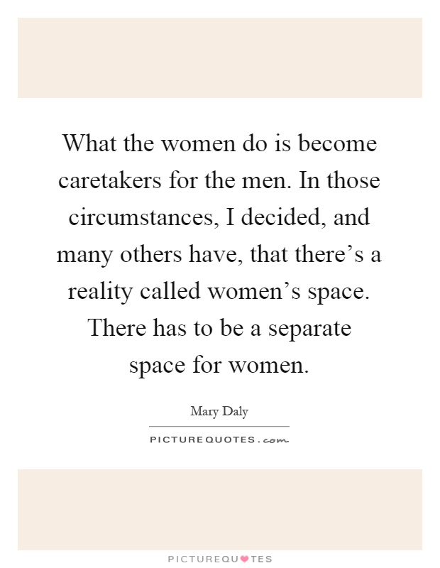 What the women do is become caretakers for the men. In those circumstances, I decided, and many others have, that there's a reality called women's space. There has to be a separate space for women Picture Quote #1