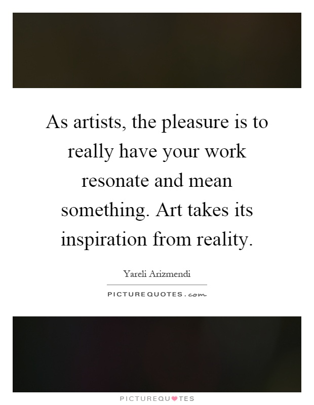 As artists, the pleasure is to really have your work resonate and mean something. Art takes its inspiration from reality Picture Quote #1