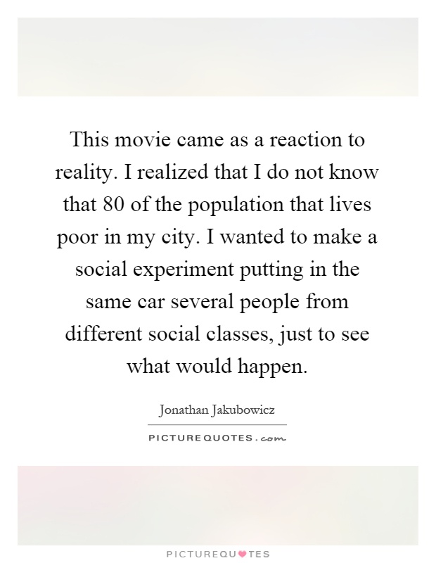 This movie came as a reaction to reality. I realized that I do not know that 80 of the population that lives poor in my city. I wanted to make a social experiment putting in the same car several people from different social classes, just to see what would happen Picture Quote #1