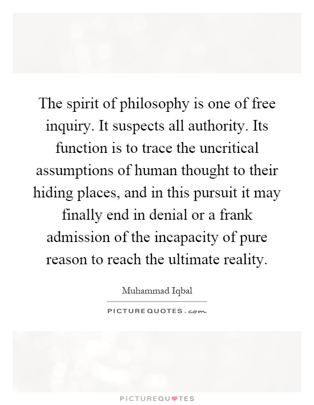 The spirit of philosophy is one of free inquiry. It suspects all authority. Its function is to trace the uncritical assumptions of human thought to their hiding places, and in this pursuit it may finally end in denial or a frank admission of the incapacity of pure reason to reach the ultimate reality Picture Quote #1