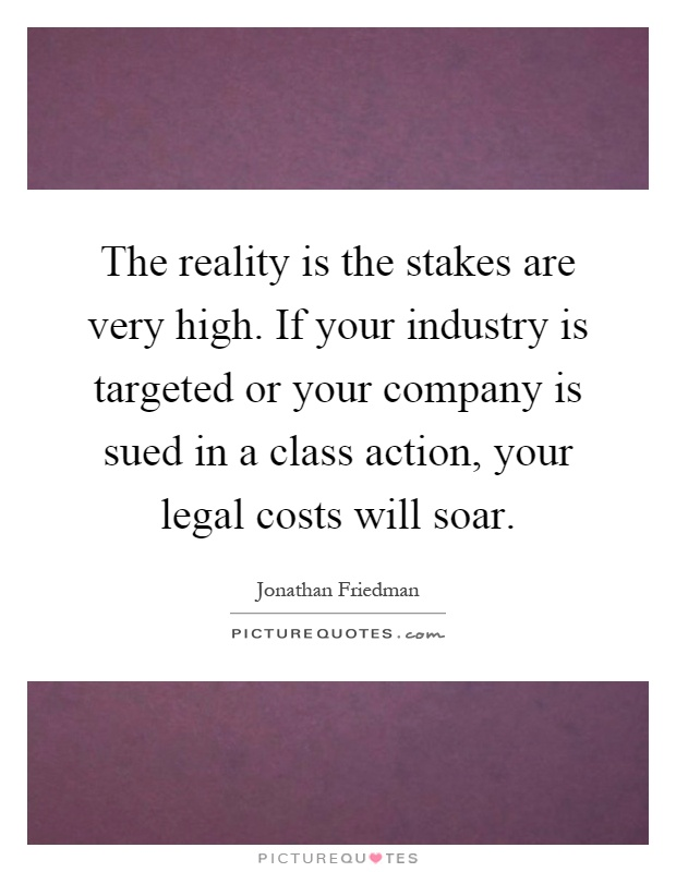 The reality is the stakes are very high. If your industry is targeted or your company is sued in a class action, your legal costs will soar Picture Quote #1