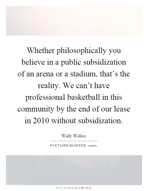 Whether philosophically you believe in a public subsidization of an arena or a stadium, that's the reality. We can't have professional basketball in this community by the end of our lease in 2010 without subsidization Picture Quote #1
