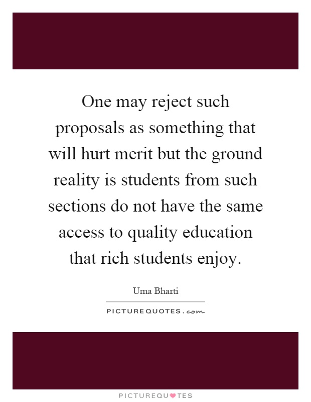 One may reject such proposals as something that will hurt merit but the ground reality is students from such sections do not have the same access to quality education that rich students enjoy Picture Quote #1
