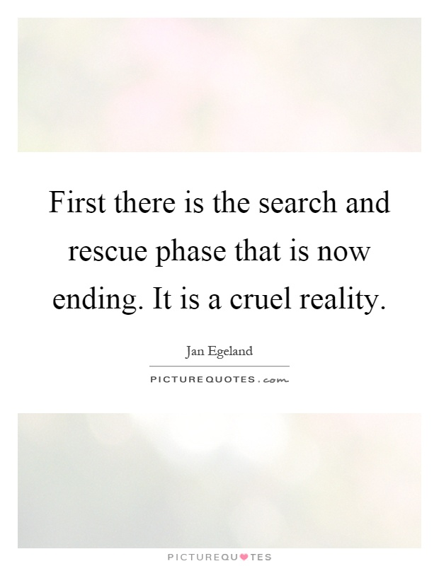 First there is the search and rescue phase that is now ending. It is a cruel reality Picture Quote #1