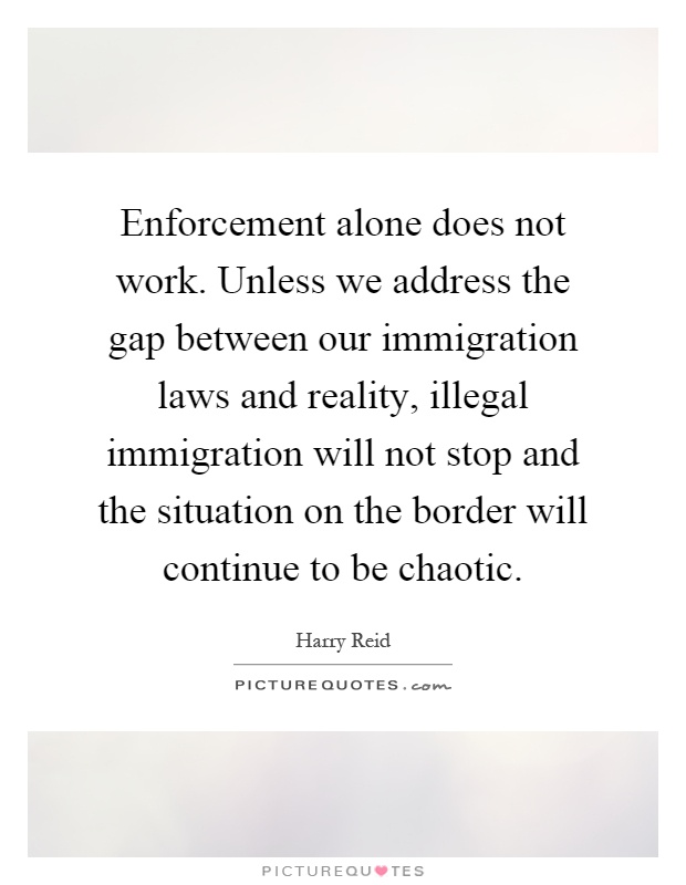 Enforcement alone does not work. Unless we address the gap between our immigration laws and reality, illegal immigration will not stop and the situation on the border will continue to be chaotic Picture Quote #1