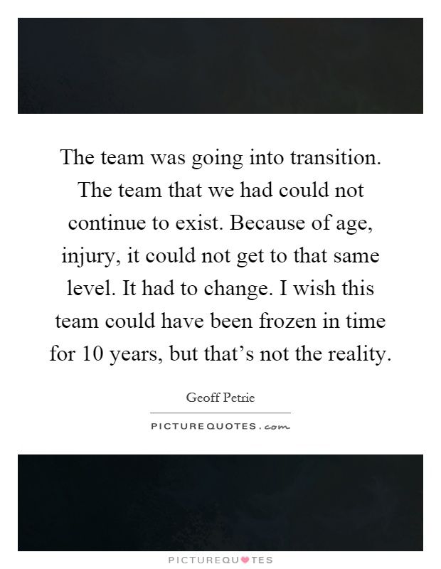 The team was going into transition. The team that we had could not continue to exist. Because of age, injury, it could not get to that same level. It had to change. I wish this team could have been frozen in time for 10 years, but that's not the reality Picture Quote #1
