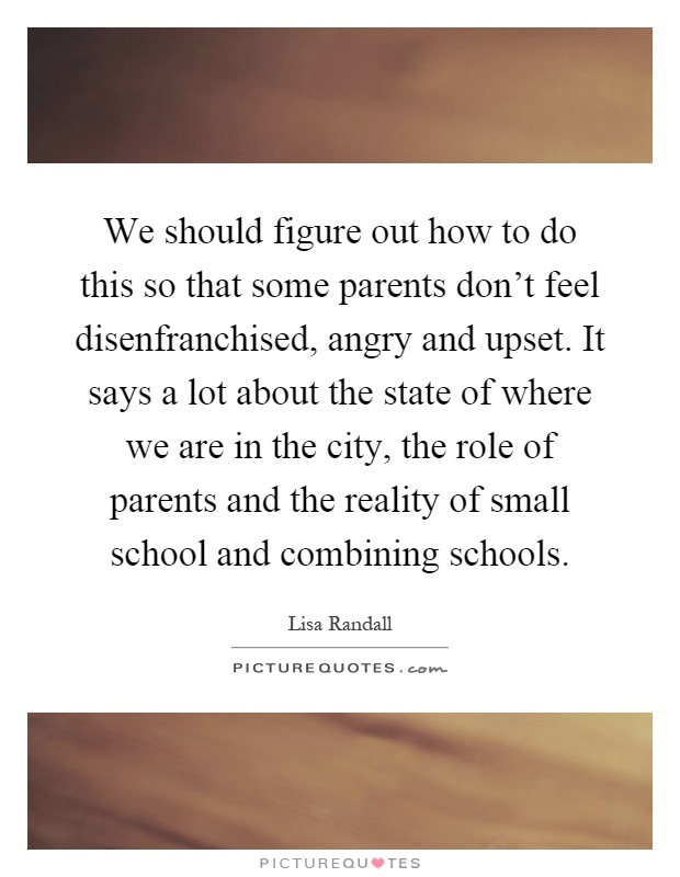 We should figure out how to do this so that some parents don't feel disenfranchised, angry and upset. It says a lot about the state of where we are in the city, the role of parents and the reality of small school and combining schools Picture Quote #1