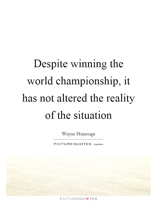 Despite winning the world championship, it has not altered the reality of the situation Picture Quote #1
