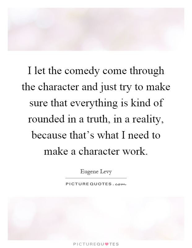 I let the comedy come through the character and just try to make sure that everything is kind of rounded in a truth, in a reality, because that's what I need to make a character work Picture Quote #1