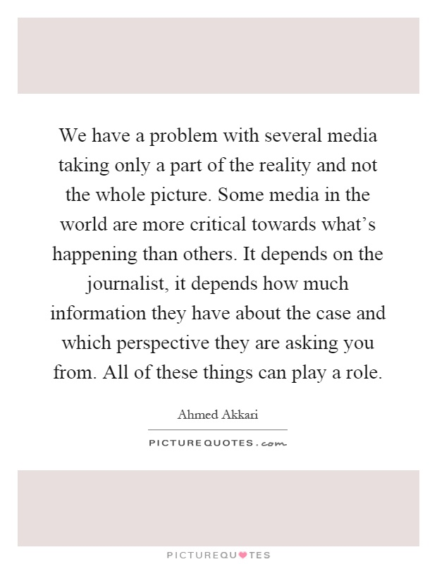 We have a problem with several media taking only a part of the reality and not the whole picture. Some media in the world are more critical towards what's happening than others. It depends on the journalist, it depends how much information they have about the case and which perspective they are asking you from. All of these things can play a role Picture Quote #1