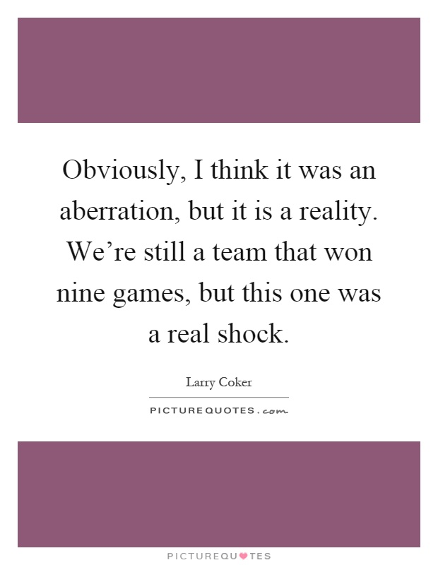 Obviously, I think it was an aberration, but it is a reality. We're still a team that won nine games, but this one was a real shock Picture Quote #1