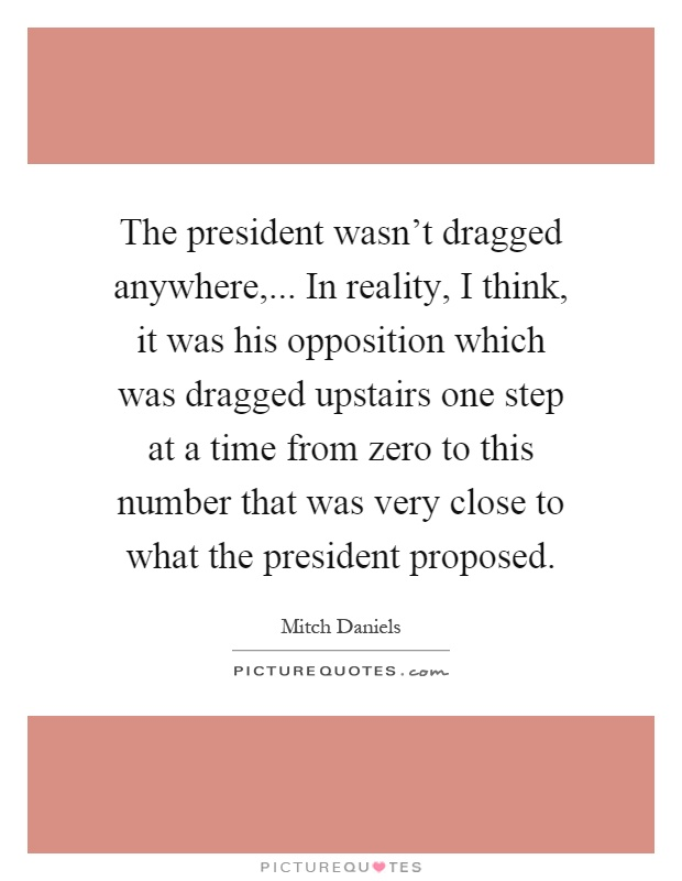 The president wasn't dragged anywhere,... In reality, I think, it was his opposition which was dragged upstairs one step at a time from zero to this number that was very close to what the president proposed Picture Quote #1