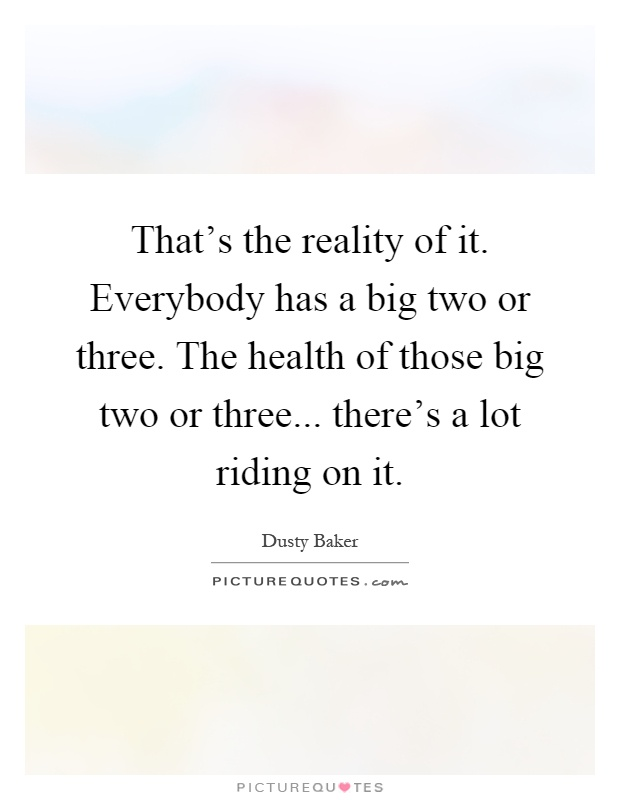 That's the reality of it. Everybody has a big two or three. The health of those big two or three... there's a lot riding on it Picture Quote #1