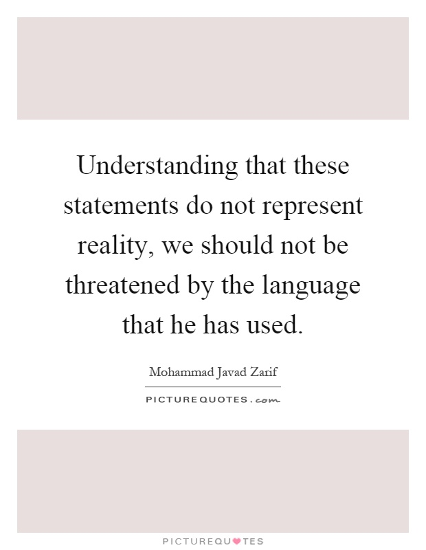 Understanding that these statements do not represent reality, we should not be threatened by the language that he has used Picture Quote #1