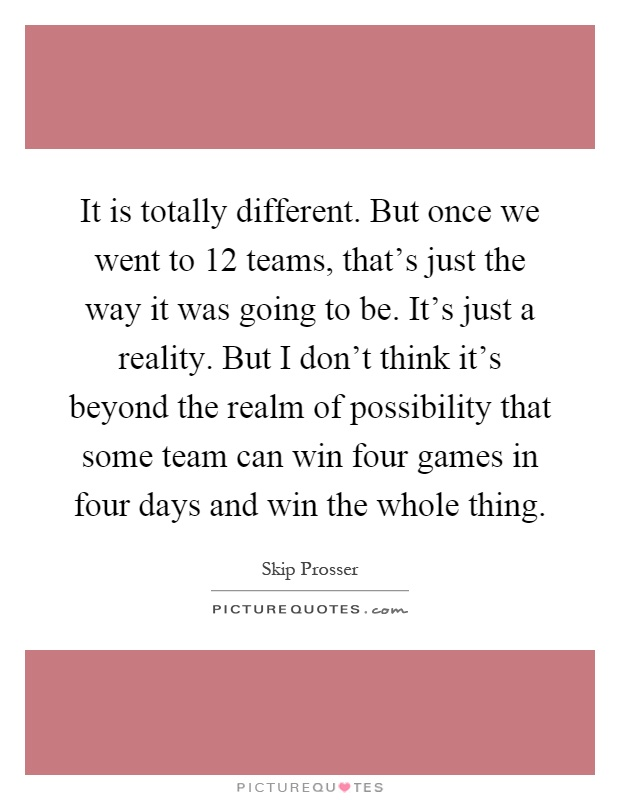 It is totally different. But once we went to 12 teams, that's just the way it was going to be. It's just a reality. But I don't think it's beyond the realm of possibility that some team can win four games in four days and win the whole thing Picture Quote #1