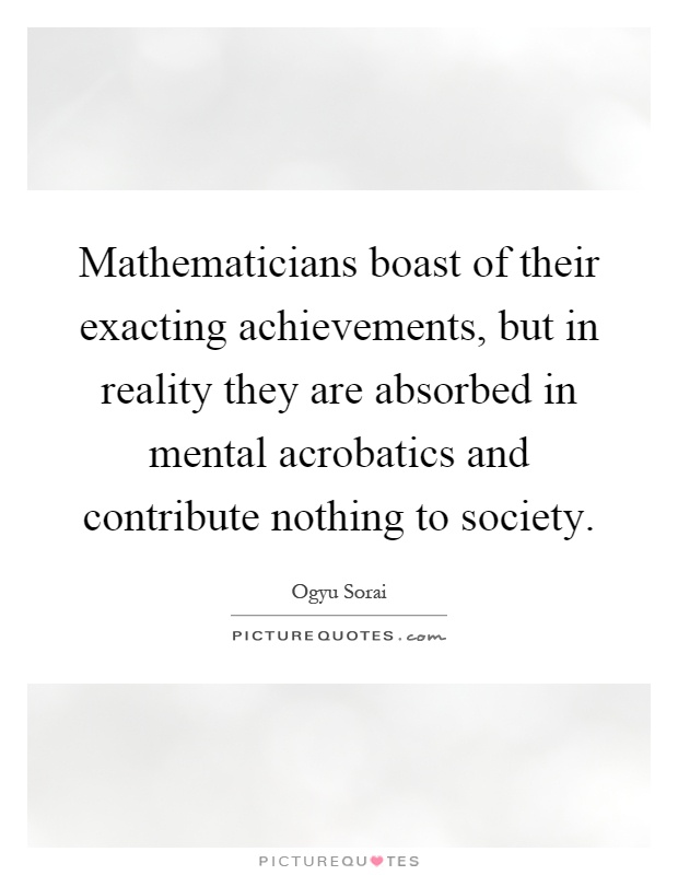 Mathematicians boast of their exacting achievements, but in reality they are absorbed in mental acrobatics and contribute nothing to society Picture Quote #1