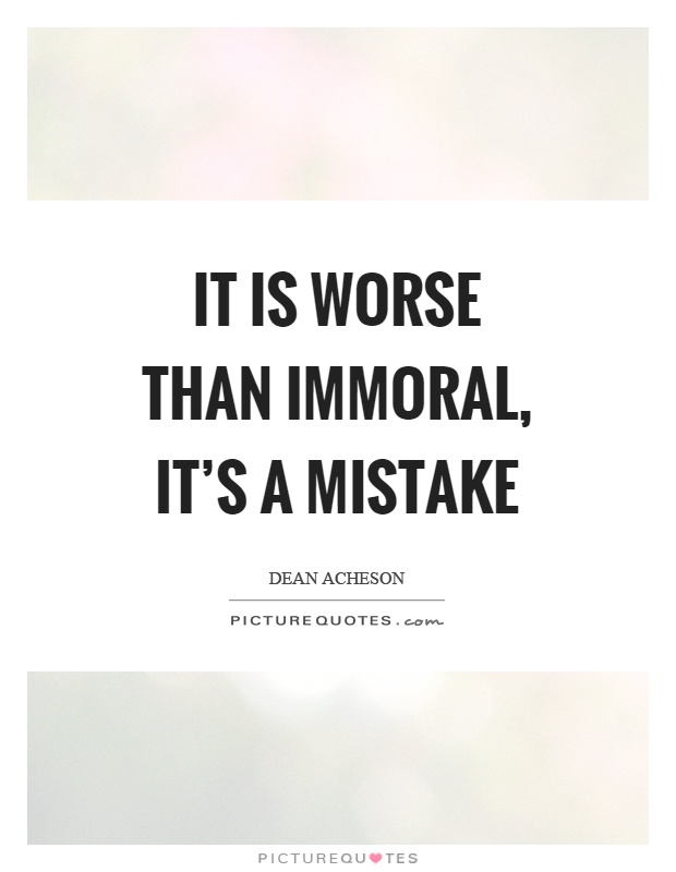 It is worse than immoral, it's a mistake Picture Quote #1