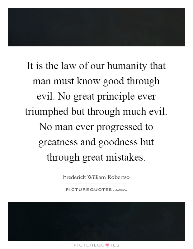 It is the law of our humanity that man must know good through evil. No great principle ever triumphed but through much evil. No man ever progressed to greatness and goodness but through great mistakes Picture Quote #1