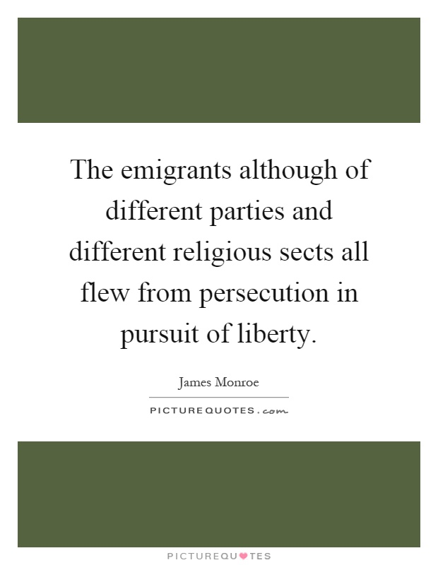 The emigrants although of different parties and different religious sects all flew from persecution in pursuit of liberty Picture Quote #1
