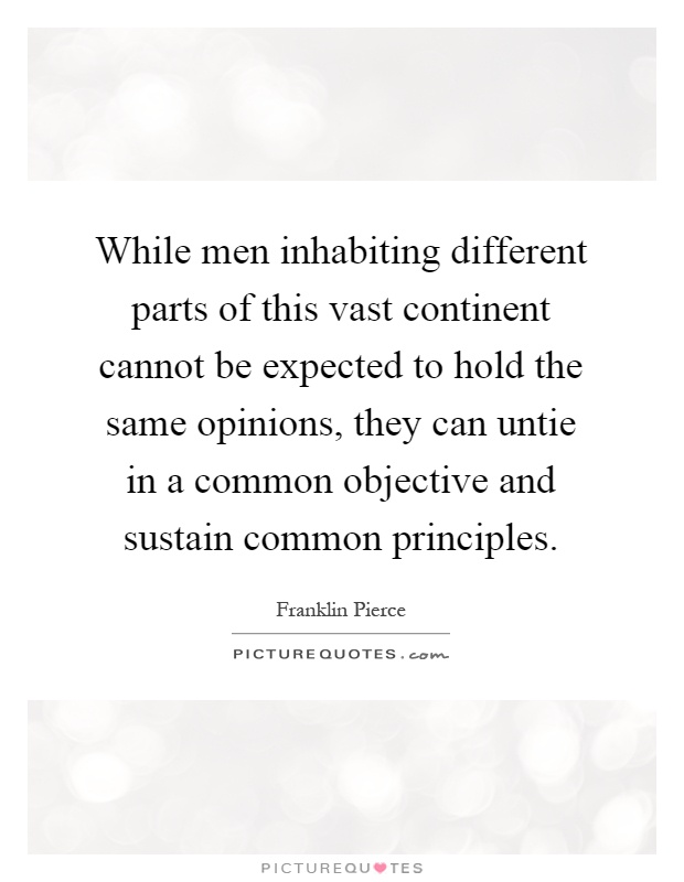 While men inhabiting different parts of this vast continent cannot be expected to hold the same opinions, they can untie in a common objective and sustain common principles Picture Quote #1