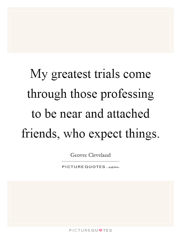 My greatest trials come through those professing to be near and attached friends, who expect things Picture Quote #1