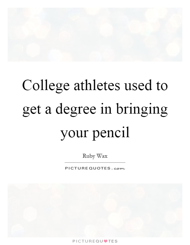 College athletes used to get a degree in bringing your pencil Picture Quote #1