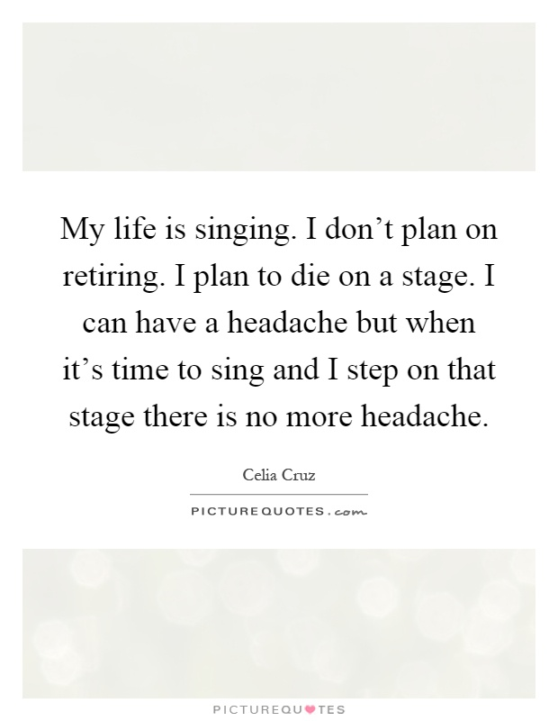 My life is singing. I don't plan on retiring. I plan to die on a stage. I can have a headache but when it's time to sing and I step on that stage there is no more headache Picture Quote #1