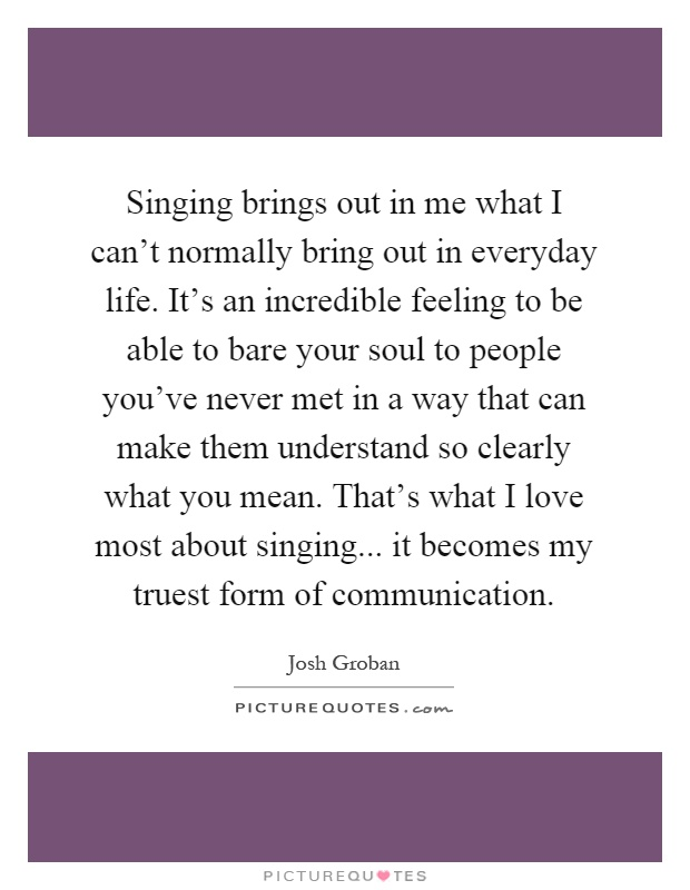 Singing brings out in me what I can't normally bring out in everyday life. It's an incredible feeling to be able to bare your soul to people you've never met in a way that can make them understand so clearly what you mean. That's what I love most about singing... it becomes my truest form of communication Picture Quote #1