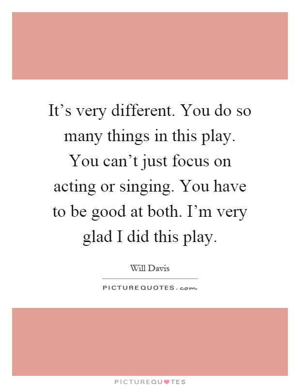 It's very different. You do so many things in this play. You can't just focus on acting or singing. You have to be good at both. I'm very glad I did this play Picture Quote #1