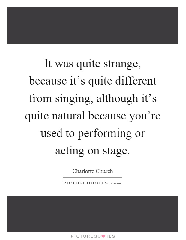 It was quite strange, because it's quite different from singing, although it's quite natural because you're used to performing or acting on stage Picture Quote #1