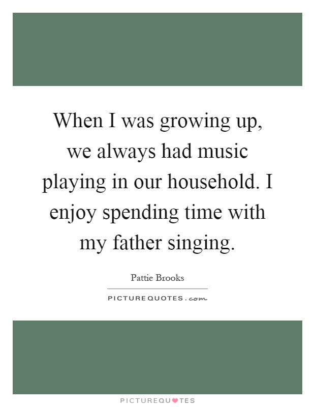 When I was growing up, we always had music playing in our household. I enjoy spending time with my father singing Picture Quote #1
