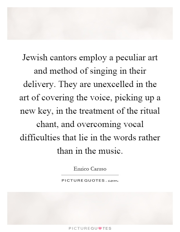 Jewish cantors employ a peculiar art and method of singing in their delivery. They are unexcelled in the art of covering the voice, picking up a new key, in the treatment of the ritual chant, and overcoming vocal difficulties that lie in the words rather than in the music Picture Quote #1