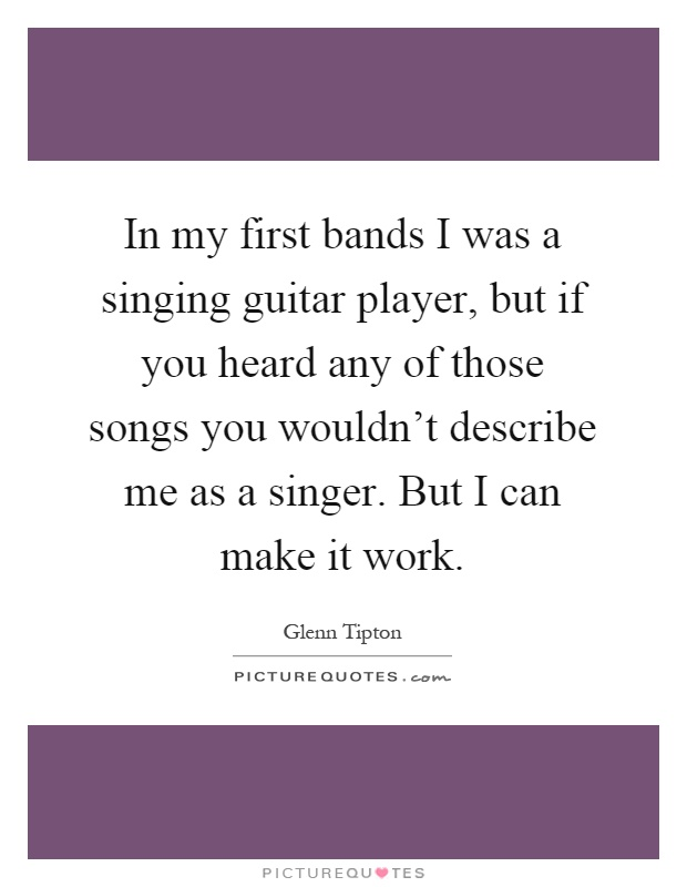 In my first bands I was a singing guitar player, but if you heard any of those songs you wouldn't describe me as a singer. But I can make it work Picture Quote #1