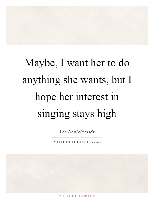 Maybe, I want her to do anything she wants, but I hope her interest in singing stays high Picture Quote #1