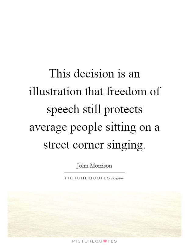 This decision is an illustration that freedom of speech still protects average people sitting on a street corner singing Picture Quote #1