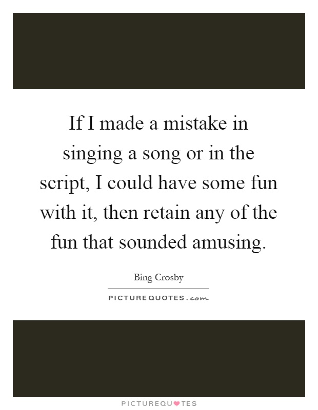 If I made a mistake in singing a song or in the script, I could have some fun with it, then retain any of the fun that sounded amusing Picture Quote #1