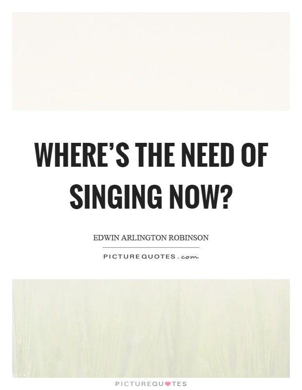 Where's the need of singing now? Picture Quote #1