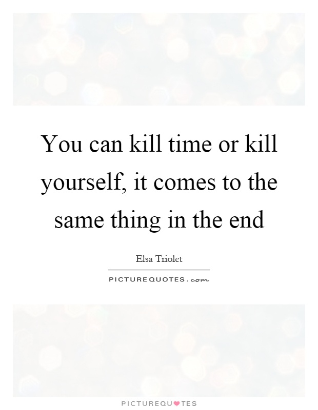 You can kill time or kill yourself, it comes to the same thing in the end Picture Quote #1