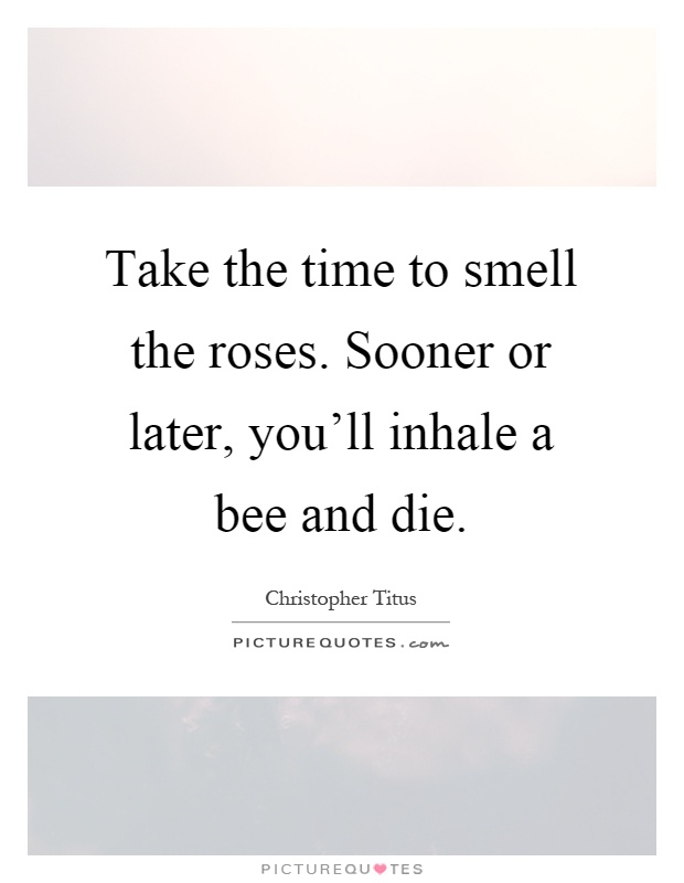 Take Time To Smell The Roses Quote: Take The Time To Smell The Roses. Sooner Or Later, You'll