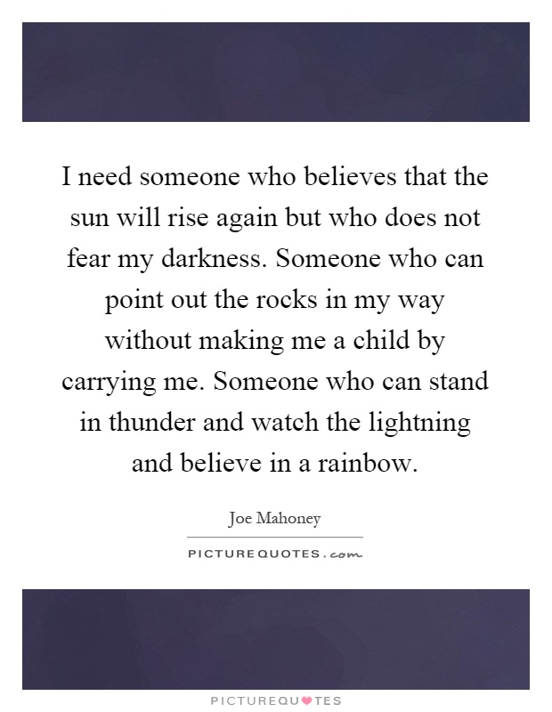 I need someone who believes that the sun will rise again but who does not fear my darkness. Someone who can point out the rocks in my way without making me a child by carrying me. Someone who can stand in thunder and watch the lightning and believe in a rainbow Picture Quote #1