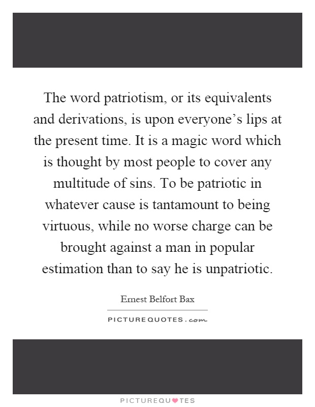 The word patriotism, or its equivalents and derivations, is upon everyone's lips at the present time. It is a magic word which is thought by most people to cover any multitude of sins. To be patriotic in whatever cause is tantamount to being virtuous, while no worse charge can be brought against a man in popular estimation than to say he is unpatriotic Picture Quote #1