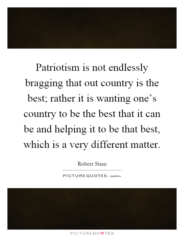 Patriotism is not endlessly bragging that out country is the best; rather it is wanting one's country to be the best that it can be and helping it to be that best, which is a very different matter Picture Quote #1