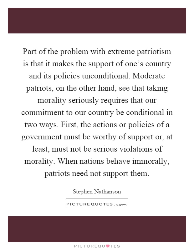 Part of the problem with extreme patriotism is that it makes the support of one's country and its policies unconditional. Moderate patriots, on the other hand, see that taking morality seriously requires that our commitment to our country be conditional in two ways. First, the actions or policies of a government must be worthy of support or, at least, must not be serious violations of morality. When nations behave immorally, patriots need not support them Picture Quote #1