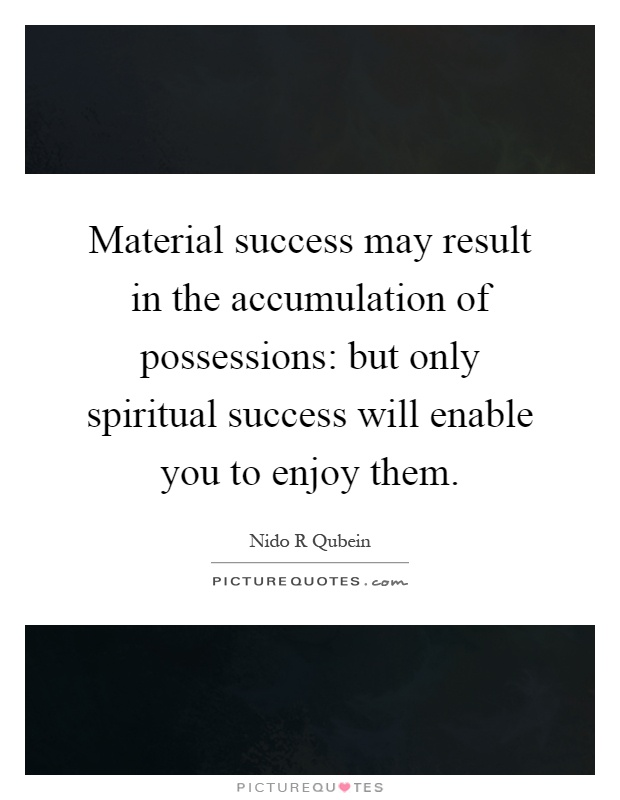 Material success may result in the accumulation of possessions: but only spiritual success will enable you to enjoy them Picture Quote #1