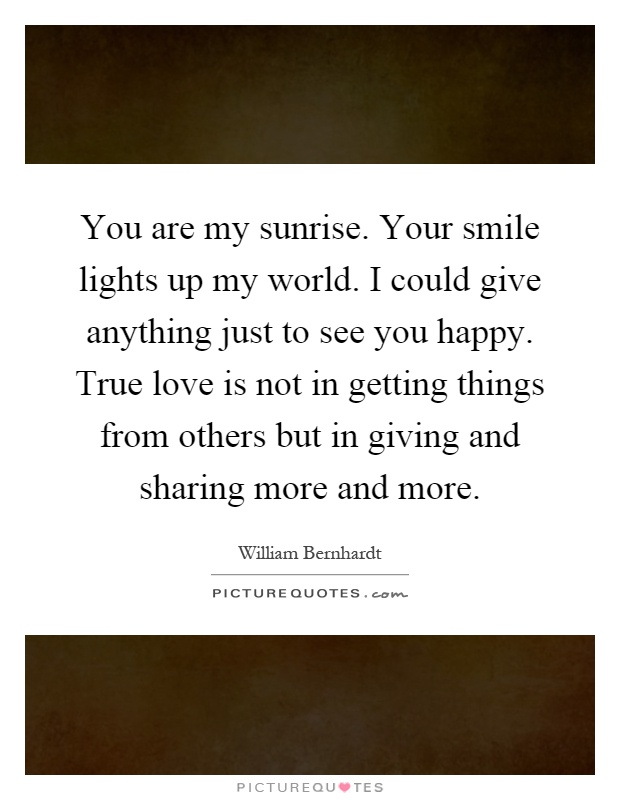 You are my sunrise. Your smile lights up my world. I could give anything just to see you happy. True love is not in getting things from others but in giving and sharing more and more Picture Quote #1