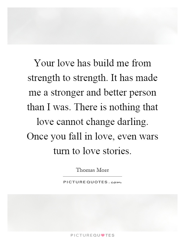 Your love has build me from strength to strength. It has made me a stronger and better person than I was. There is nothing that love cannot change darling. Once you fall in love, even wars turn to love stories Picture Quote #1