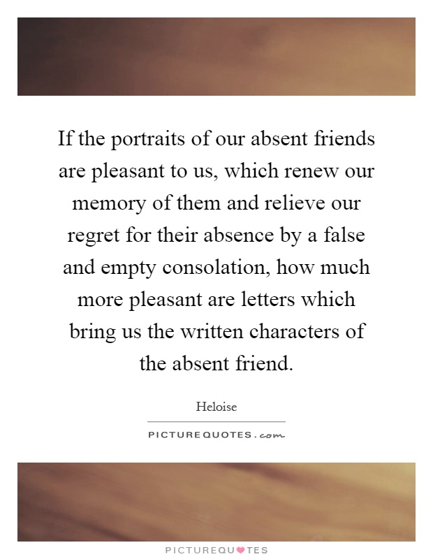If the portraits of our absent friends are pleasant to us, which